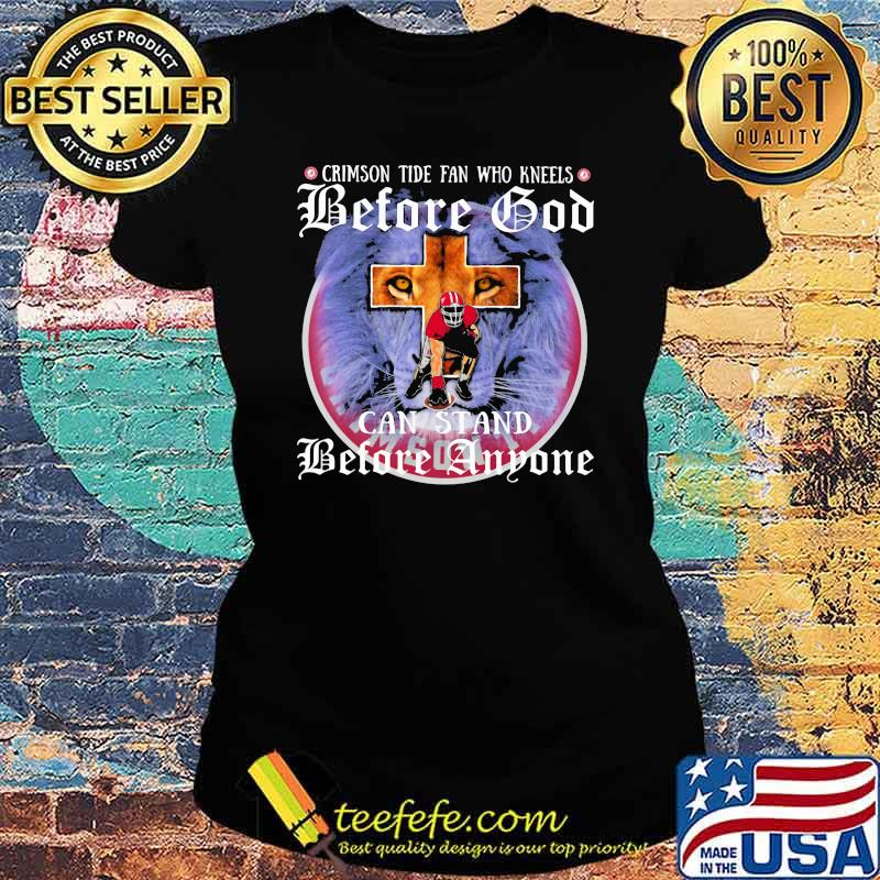 Crimson Tide Fan Who Kneels Before God Can Stand Before Anyone Lion Shirt Ladies tee