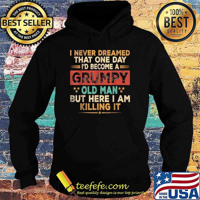 I never dreamed that one day become a grumpy old man but i here i am killing it vintage Shirt Hoodie