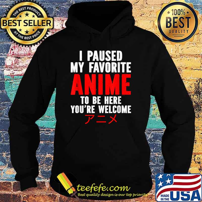 I Paused My Favorite Anime To Be Here You're Welcome Shirt Hoodie