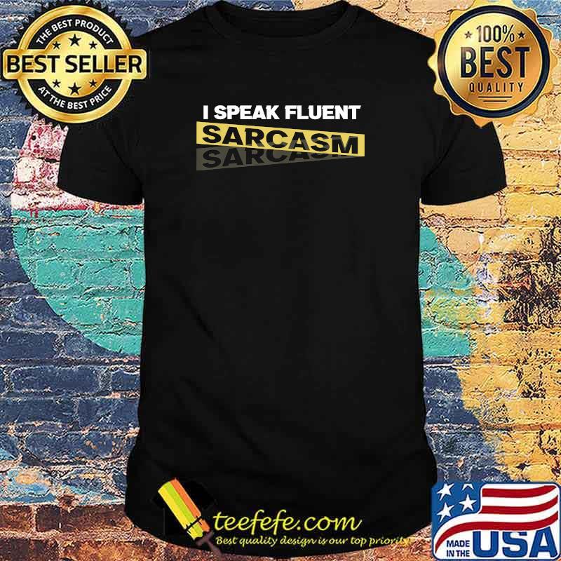 I Speak Fluent Sarcasm Shirt