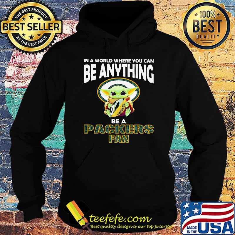 In A World Where You Can Be Anything Be A Packers Fan Baby Yoda Shirt Hoodie