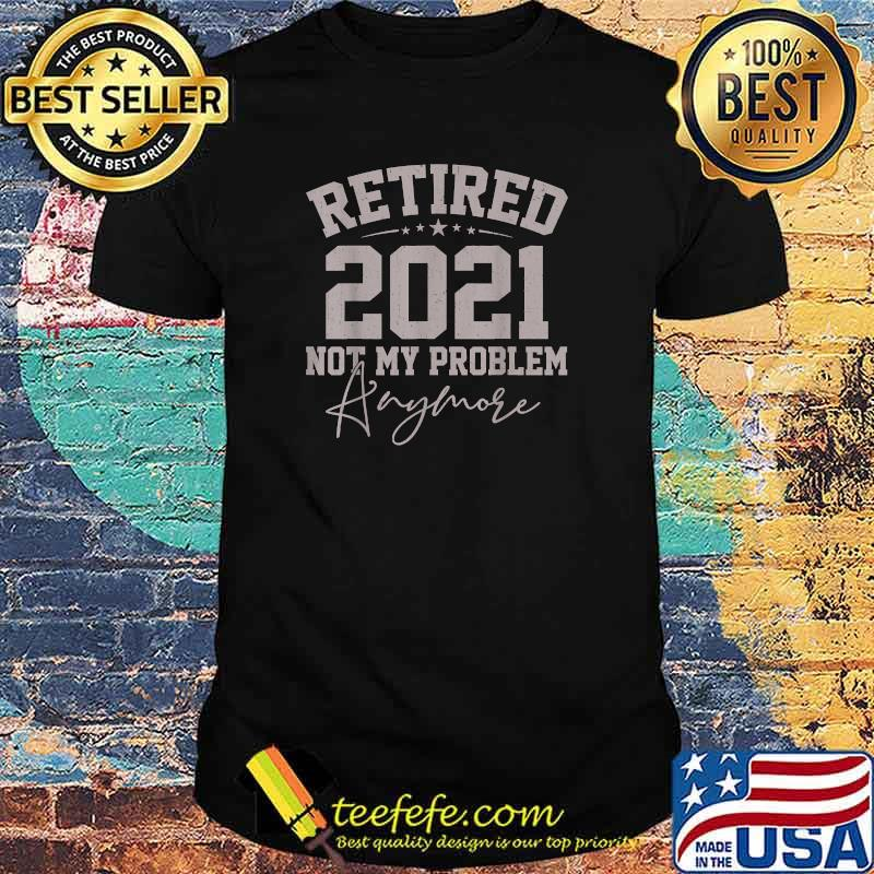 Retired 2021 Not My Problem Anymore Retirement Shirt