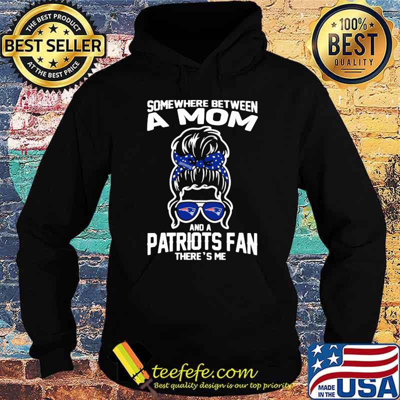 Some Where Between A Mom And A Patriots Fan There's Me Girl Shirt Hoodie