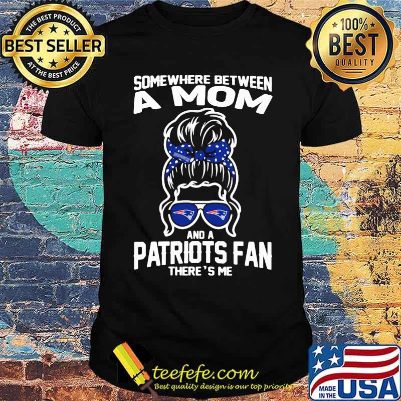 Some Where Between A Mom And A Patriots Fan There's Me Girl Shirt