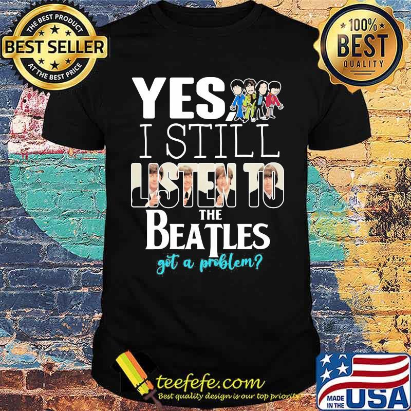 Yes i still listen to the Beatls got a problem shirt